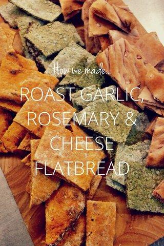 ROAST GARLIC, ROSEMARY & CHEESE FLATBREAD How we made...