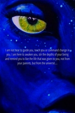 I am not hear to guide you, teach you or command change in you. I am here to awaken you, stir the depths of your being and remind you to live the life that was given to you, not from your parents, but from the universe....