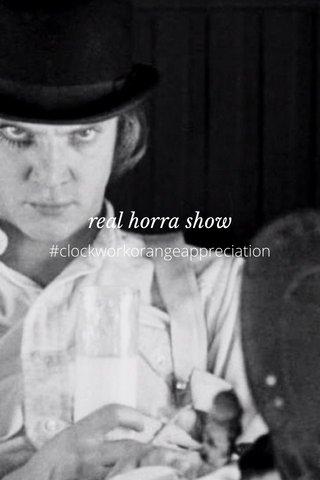 real horra show #clockworkorangeappreciation