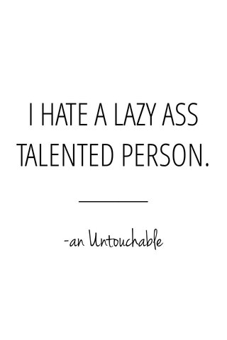 I HATE A LAZY ASS TALENTED PERSON. -an Untouchable