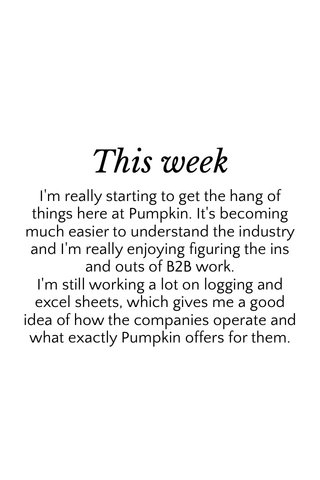 This week I'm really starting to get the hang of things here at Pumpkin. It's becoming much easier to understand the industry and I'm really enjoying figuring the ins and outs of B2B work. I'm still working a lot on logging and excel sheets, which gives me a good idea of how the companies operate and what exactly Pumpkin offers for them.