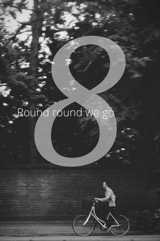 8 Round round we go