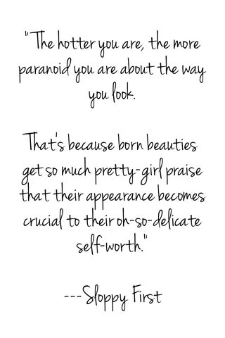 """""""The hotter you are, the more paranoid you are about the way you look. That's because born beauties get so much pretty-girl praise that their appearance becomes crucial to their oh-so-delicate self-worth."""" ---Sloppy First"""