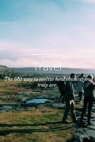 Travel The best way to realize how obscure you truly are.