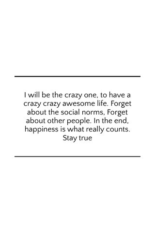 I will be the crazy one, to have a crazy crazy awesome life. Forget about the social norms, Forget about other people. In the end, happiness is what really counts. Stay true