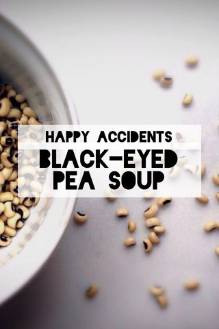 Black-eyed pea soup Happy accidents