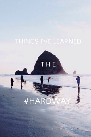 #HARDWAY THINGS I'VE LEARNED T H E