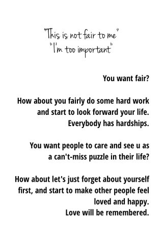 """""""This is not fair to me"""" """"I'm too important"""" You want fair? How about you fairly do some hard work and start to look forward your life. Everybody has hardships. You want people to care and see u as a can't-miss puzzle in their life? How about let's just forget about yourself first, and start to make other people feel loved and happy. Love will be remembered."""