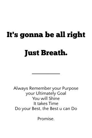 It's gonna be all right Just Breath. Always Remember your Purpose your Ultimately Goal You will Shine It takes Time Do your Best, the Best u can Do Promise.