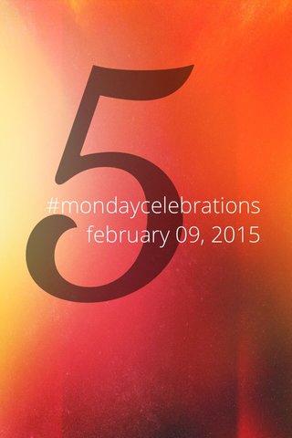 5 #mondaycelebrations february 09, 2015
