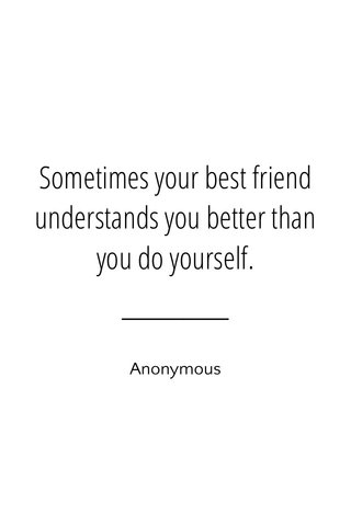 Sometimes your best friend understands you better than you do yourself. Anonymous