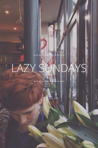 LAZY SUNDAYS ~~~~~~~~~~~~ ~~~~~~~~~~~~
