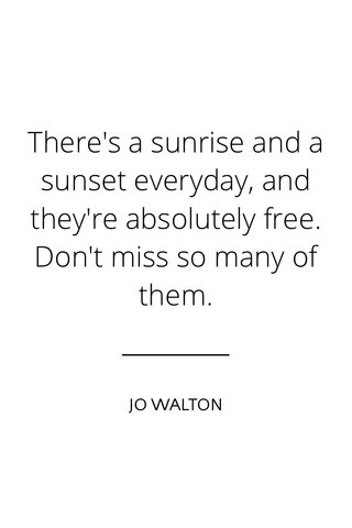 There's a sunrise and a sunset everyday, and they're absolutely free. Don't miss so many of them. JO WALTON
