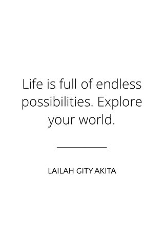 Life is full of endless possibilities. Explore your world. LAILAH GITY AKITA
