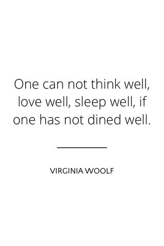 One can not think well, love well, sleep well, if one has not dined well. VIRGINIA WOOLF