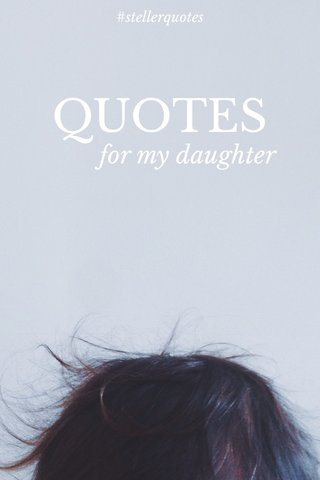 QUOTES for my daughter #stellerquotes