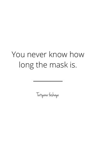 You never know how long the mask is. Tatyana feshaye