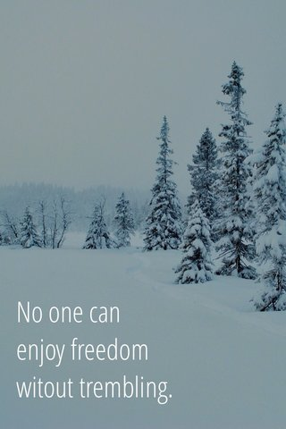 No one can enjoy freedom witout trembling.