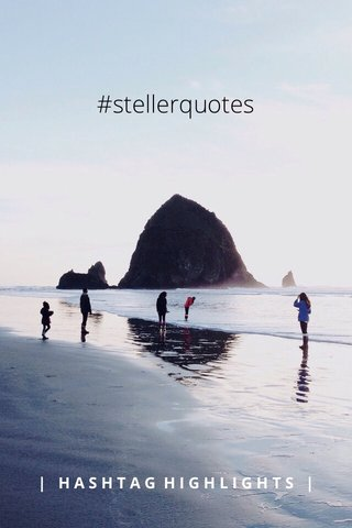 #stellerquotes | HASHTAG HIGHLIGHTS |