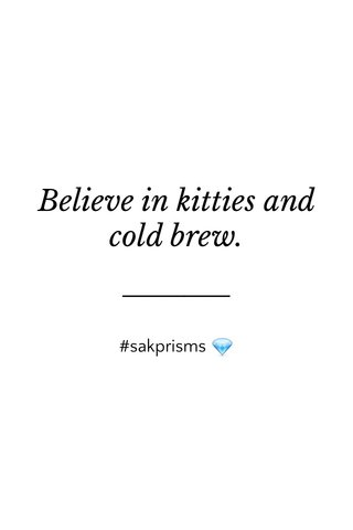 Believe in kitties and cold brew. #sakprisms 💎
