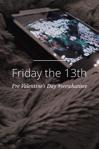 Friday the 13th Pre Valentine's Day #seewhatisee