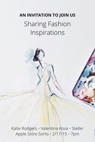 Sharing Fashion Inspirations Katie Rodgers • Valentina Kova • Steller Apple Store SoHo • 2/17/15 • 7pm AN INVITATION TO JOIN US