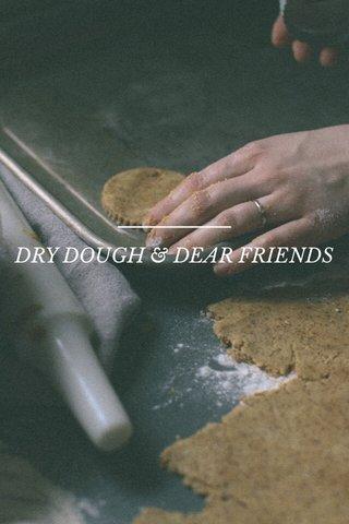 DRY DOUGH & DEAR FRIENDS
