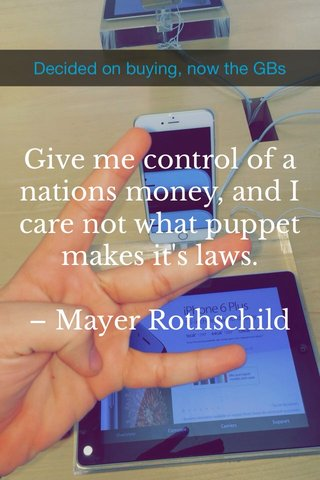 Give me control of a nations money, and I care not what puppet makes it's laws. – Mayer Rothschild