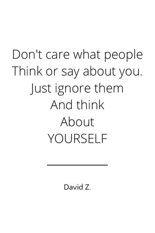 Don't care what people Think or say about you. Just ignore them And think About YOURSELF David Z.
