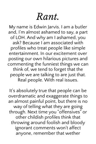 """Rant. My name is Edwin Jarvis. I am a butler and, I'm almost ashamed to say, a part of LOH. And why am I ashamed, you ask? Because I am associated with profiles who treat people like simple entertainment. In our excitement over posting our own hilarious pictures and commenting the funniest things we can think of, we tend to forget that the people we are talking to are just that. Real people. With real issues. It's absolutely true that people can be overdramatic and exaggerate things to an almost painful point, but there is no way of telling what they are going through. Next time you """"offensives"""" or other childish profiles think that throwing around foolish and bloody ignorant comments won't affect anyone, remember that wether"""