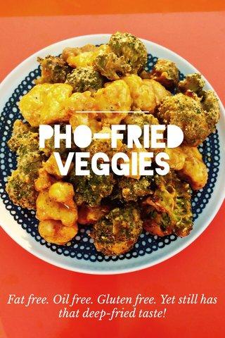 PHO-FRIED VEGGIES Fat free. Oil free. Gluten free. Yet still has that deep-fried taste!