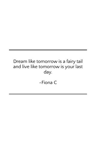 Dream like tomorrow is a fairy tail and live like tomorrow is your last day. ~Fiona C