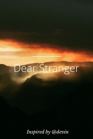 Dear Stranger Inspired by @devin