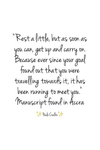 """""""Rest a little, but as soon as you can, get up and carry on. Because ever since your goal found out that you were travelling towards it, it has been running to meet you."""" Manuscript found in Accra ✨Paulo Coelho✨"""