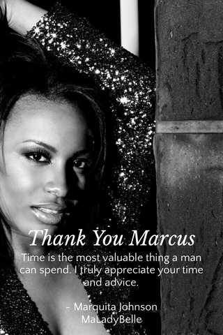Thank You Marcus Time is the most valuable thing a man can spend. I truly appreciate your time and advice. - Marquita Johnson MaLadyBelle