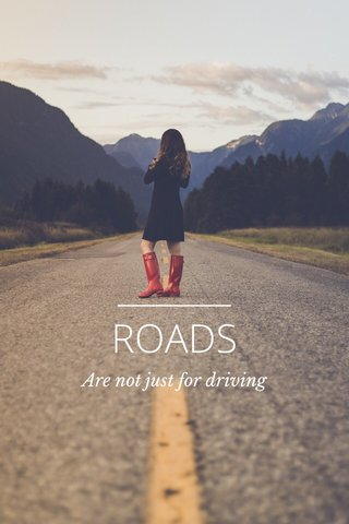 ROADS Are not just for driving
