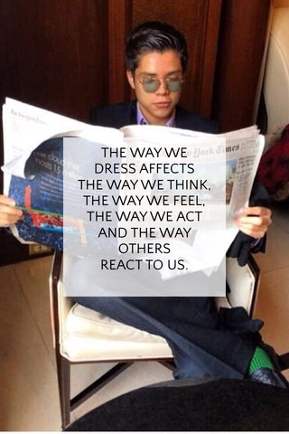 THE WAY WE DRESS AFFECTS THE WAY WE THINK, THE WAY WE FEEL, THE WAY WE ACT AND THE WAY OTHERS REACT TO US.