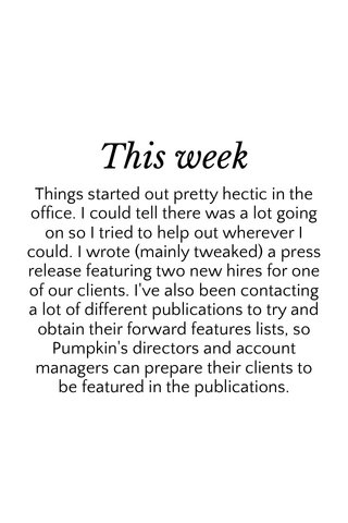 This week Things started out pretty hectic in the office. I could tell there was a lot going on so I tried to help out wherever I could. I wrote (mainly tweaked) a press release featuring two new hires for one of our clients. I've also been contacting a lot of different publications to try and obtain their forward features lists, so Pumpkin's directors and account managers can prepare their clients to be featured in the publications.