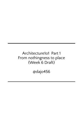 Architecture1o1 Part 1 From nothingness to place (Week 6 Draft) @dajo456