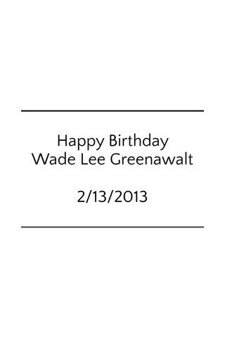 Happy Birthday Wade Lee Greenawalt 2/13/2013