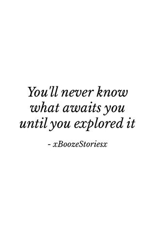 You'll never know what awaits you until you explored it - xBoozeStoriesx