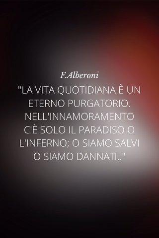 """""""LA VITA QUOTIDIANA È UN ETERNO PURGATORIO. NELL'INNAMORAMENTO C'È SOLO IL PARADISO O L'INFERNO; O SIAMO SALVI O SIAMO DANNATI.."""" F.Alberoni"""