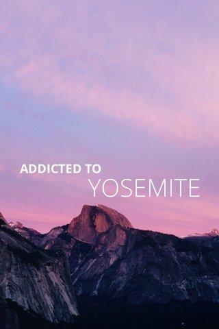 YOSEMITE ADDICTED TO