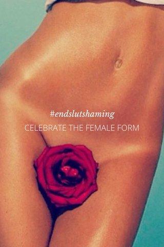 #endslutshaming CELEBRATE THE FEMALE FORM
