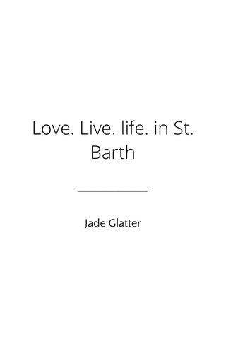 Love. Live. life. in St. Barth Jade Glatter