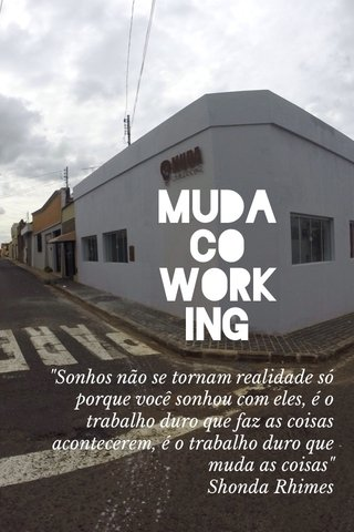 """Muda Co work Ing """"Sonhos não se tornam realidade só porque você sonhou com eles, é o trabalho duro que faz as coisas acontecerem, é o trabalho duro que muda as coisas"""" Shonda Rhimes"""