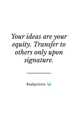 Your ideas are your equity. Transfer to others only upon signature. #sakprisms 💎