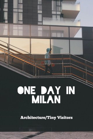 ONE DAY IN MILAN Architecture/Tiny Visitors