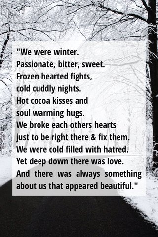 """""""We were winter. Passionate, bitter, sweet. Frozen hearted fights, cold cuddly nights. Hot cocoa kisses and soul warming hugs. We broke each others hearts just to be right there & fix them. We were cold filled with hatred. Yet deep down there was love. And there was always something about us that appeared beautiful."""""""