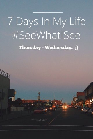 7 Days In My Life #SeeWhatISee Thursday - Wednesday. ;)